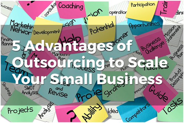 5 Advantages of Outsourcing to Scale Your Small Business 1